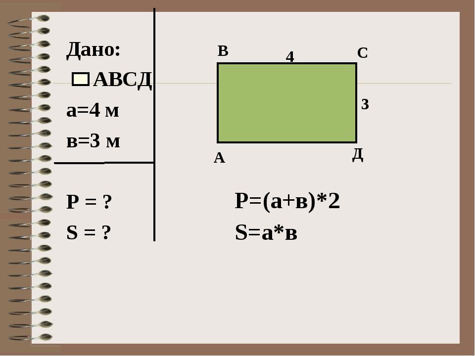 Дано: АВСД а=4 м в=3 м Р = ? S = ? А Д В С 4 3 P=(а+в)*2 S=а*в