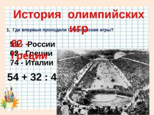 Где впервые проходили Олимпийские игры? 54 + 32 : 4 = 59 - России 62 - Греци