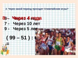2. Через какой период проходят Олимпийские игры? 8 - Через 4 года 7 - Через 1
