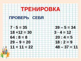 ТРЕНИРОВКА ПРОВЕРЬ СЕБЯ 7 · 5 = 35 39 – 5 = 34 18 +12 = 30 3 · 4 = 12 64 : 8