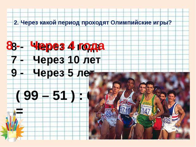 2. Через какой период проходят Олимпийские игры? 8 - Через 4 года 7 - Через 1...