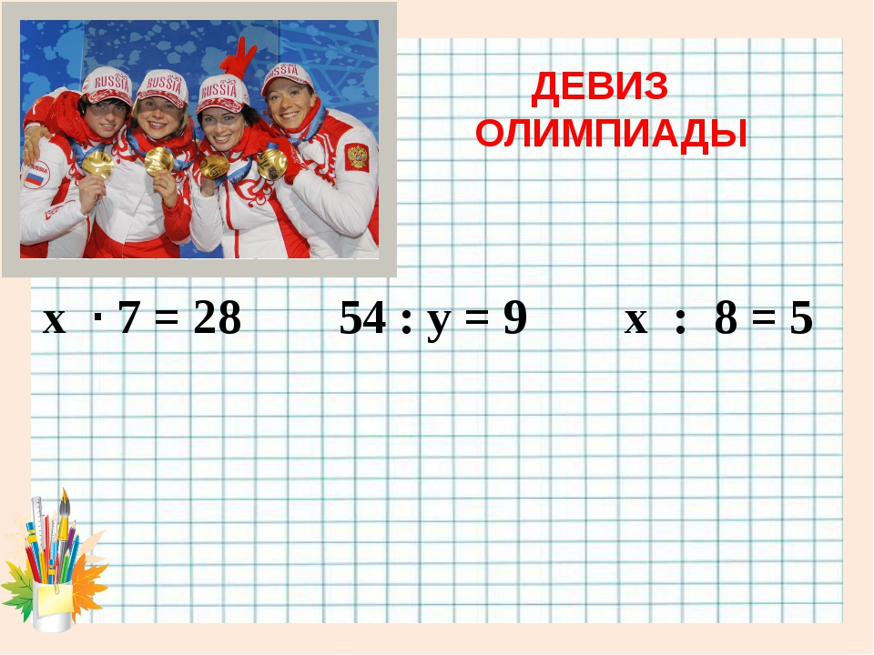 ДЕВИЗ ОЛИМПИАДЫ х · 7 = 28 54 : у = 9 х : 8 = 5
