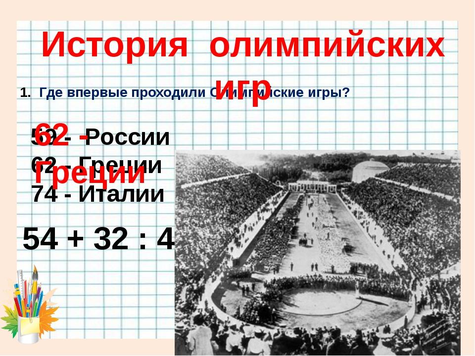 Где впервые проходили Олимпийские игры? 54 + 32 : 4 = 59 - России 62 - Греци...