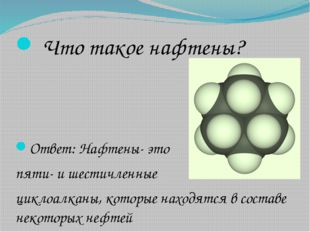 Что такое нафтены? Ответ: Нафтены- это пяти- и шестичленные циклоалканы, кот
