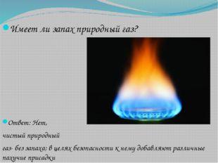 Имеет ли запах природный газ? Ответ: Нет, чистый природный газ- без запаха; в