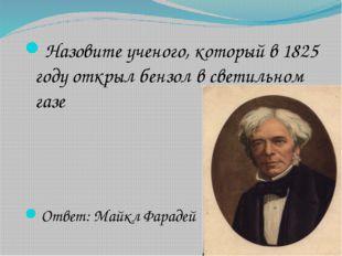 Назовите ученого, который в 1825 году открыл бензол в светильном газе Ответ: