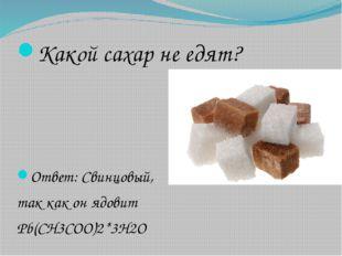 Какой сахар не едят? Ответ: Свинцовый, так как он ядовит Pb(CH3COO)2*3H2O