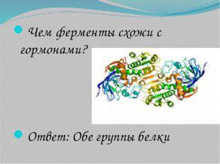 Чем ферменты схожи с гормонами? Ответ: Обе группы белки