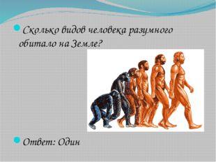 Сколько видов человека разумного обитало на Земле? Ответ: Один