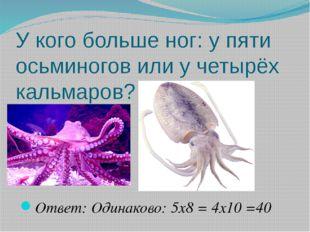 У кого больше ног: у пяти осьминогов или у четырёх кальмаров? Ответ: Одинак