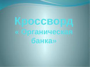 Кроссворд « Органическая банка»