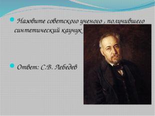 Назовите советского ученого , получившего синтетический каучук Ответ: С.В. Ле