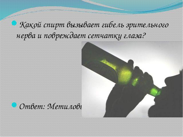 Какой спирт вызывает гибель зрительного нерва и повреждает сетчатку глаза? От...