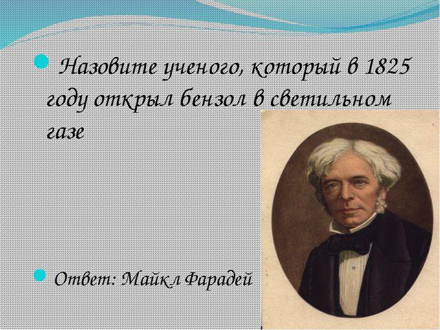 Назовите ученого, который в 1825 году открыл бензол в светильном газе Ответ:...
