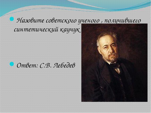 Назовите советского ученого , получившего синтетический каучук Ответ: С.В. Ле...