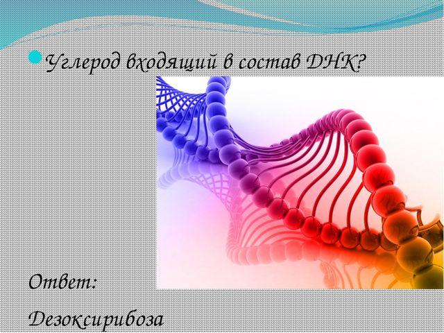 Углерод входящий в состав ДНК? Ответ: Дезоксирибоза