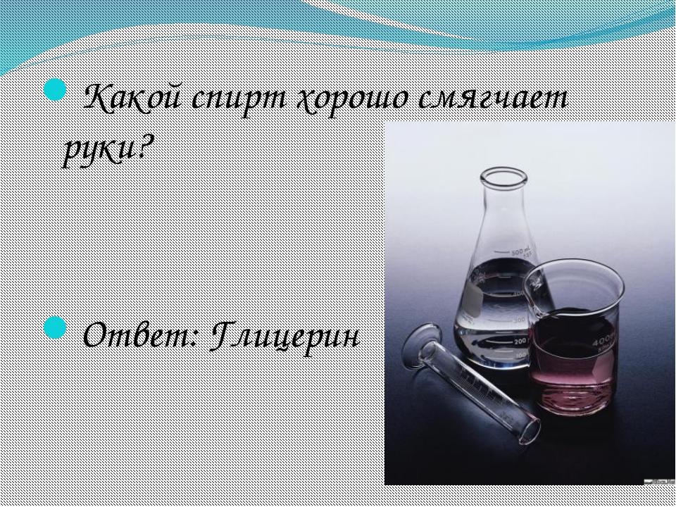 Какой спирт хорошо смягчает руки? Ответ: Глицерин