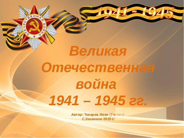 Великая Отечественная война 1941 – 1945 гг. Автор: Токарев Иван (7 класс) С.К...
