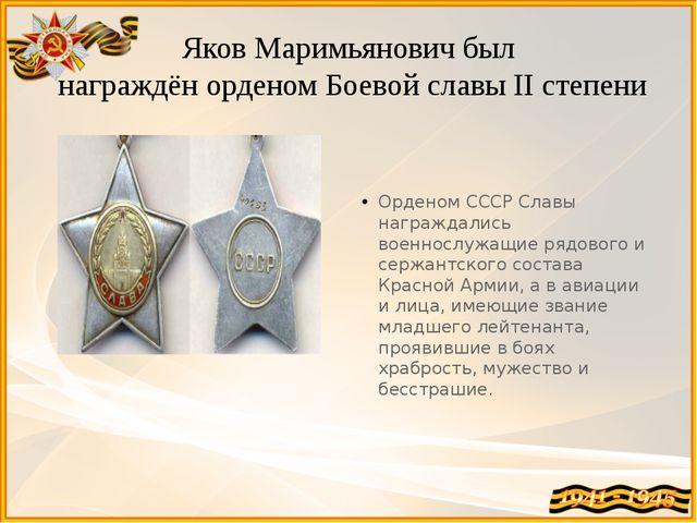 Яков Маримьянович был награждён орденом Боевой славы II степени Орденом СССР...
