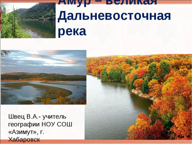 Амур – великая Дальневосточная река Швец В.А.- учитель географии НОУ СОШ «Ази...