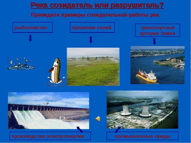Река созидатель или разрушитель? Приведите примеры созидательной работы рек....