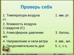 Проверь себя 1. Температура воздуха 1. мм. рт. ст. 2. Влажность воздуха 2.гра