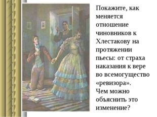 Покажите, как меняется отношение чиновников к Хлестакову на протяжении пьесы: