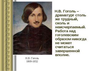 Н.В. Гоголь 1809-1852 Н.В. Гоголь – драматург столь же трудный, сколь и неисч
