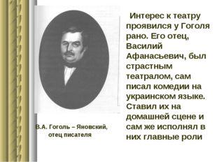Интерес к театру проявился у Гоголя рано. Его отец, Василий Афанасьевич, был