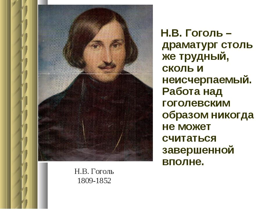Н.В. Гоголь 1809-1852 Н.В. Гоголь – драматург столь же трудный, сколь и неисч...