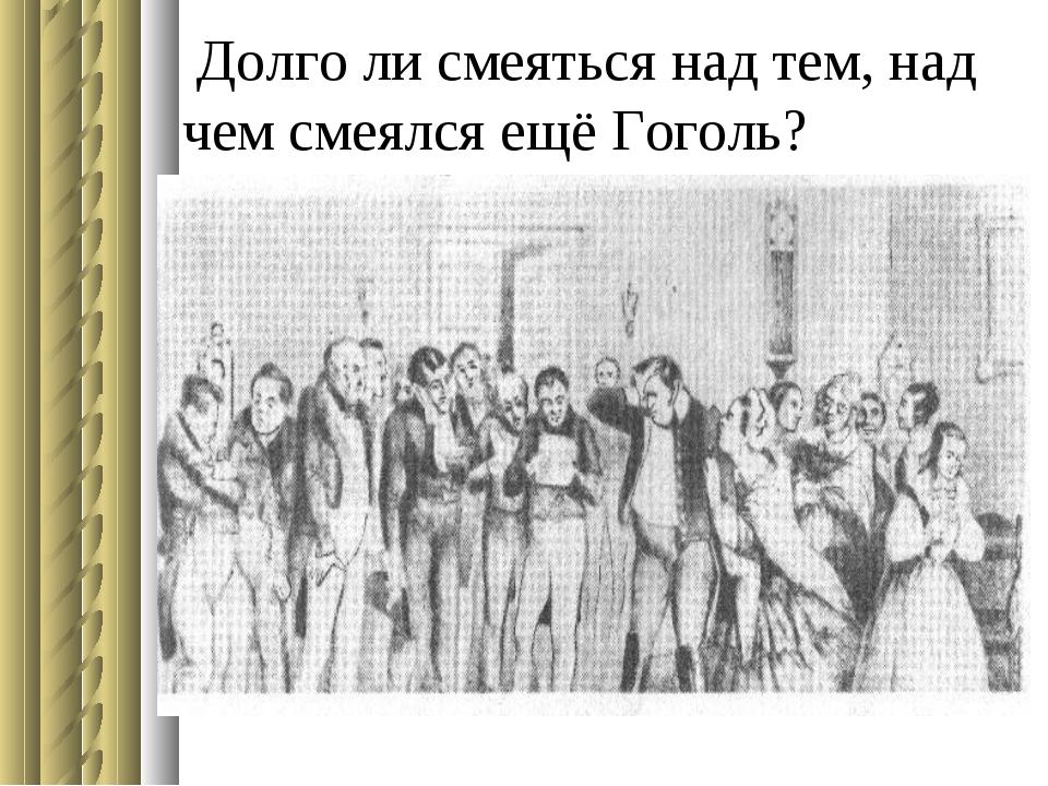 Долго ли смеяться над тем, над чем смеялся ещё Гоголь?