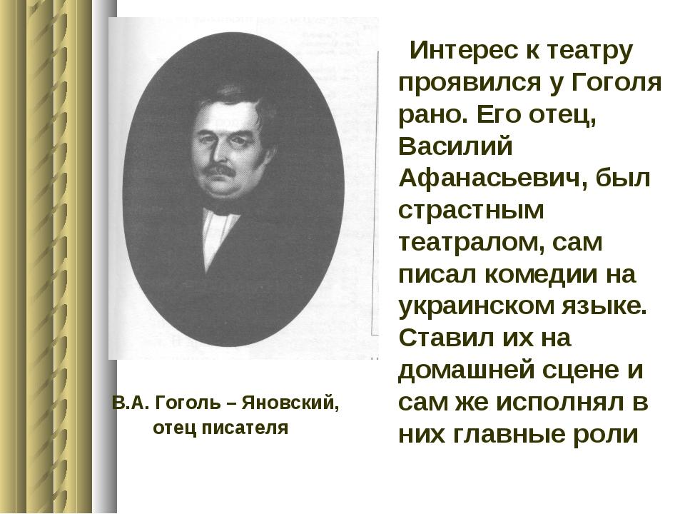 Интерес к театру проявился у Гоголя рано. Его отец, Василий Афанасьевич, был...