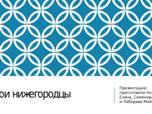 Герои нижегородцы Презентацию приготовили Новикова Елена, Семёнова Света и Ле