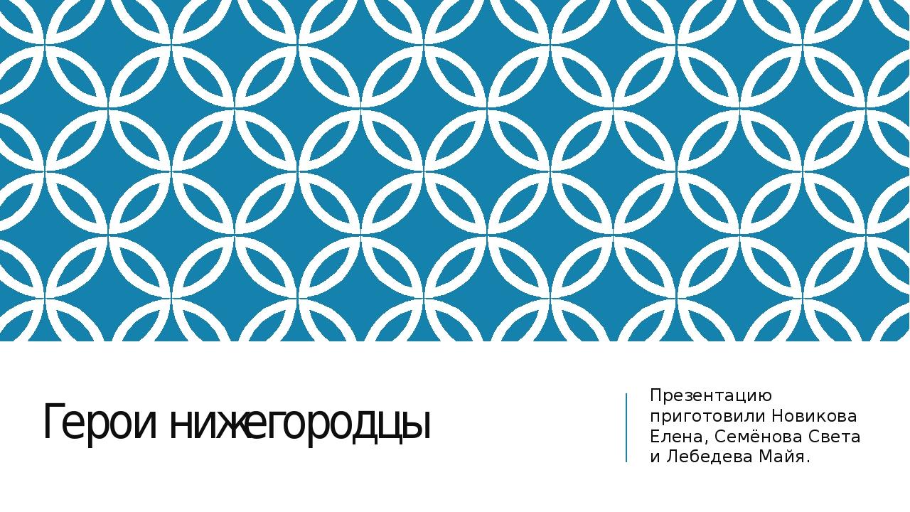 Герои нижегородцы Презентацию приготовили Новикова Елена, Семёнова Света и Ле...