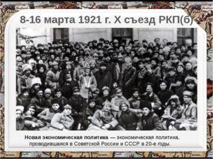 8-16 марта 1921 г. X съезд РКП(б) Новая экономическая политика— экономическ