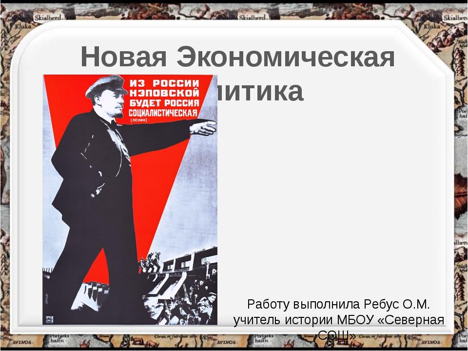 Работу выполнила Ребус О.М. учитель истории МБОУ «Северная СОШ» Новая Экономи...