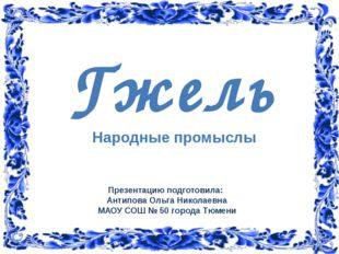 Гжель Народные промыслы Презентацию подготовила: Антипова Ольга Николаевна М