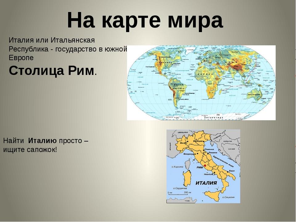 На карте мира Италия или Итальянская Республика- государство в южной Европе...