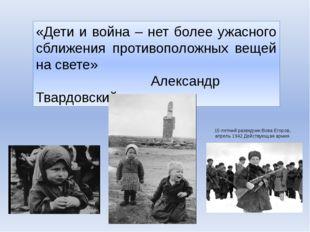 «Дети и война – нет более ужасного сближения противоположных вещей на свете»