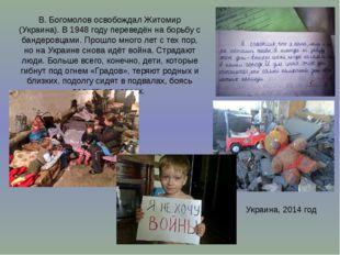 В. Богомолов освобождал Житомир (Украина). В 1948году переведён на борьбу с