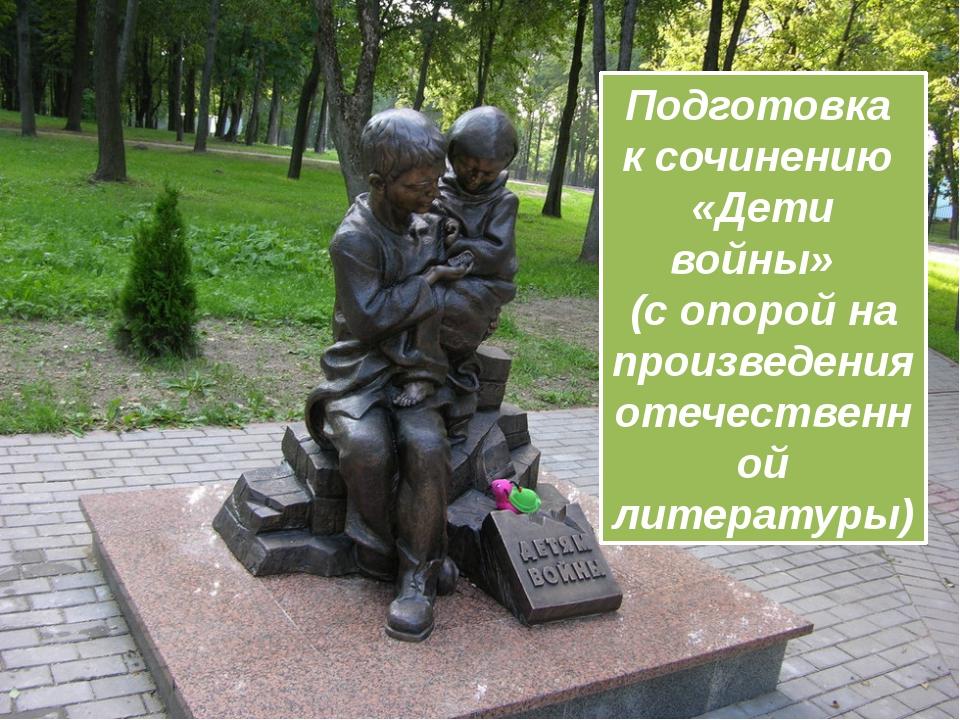 Подготовка к сочинению «Дети войны» (с опорой на произведения отечественной л...