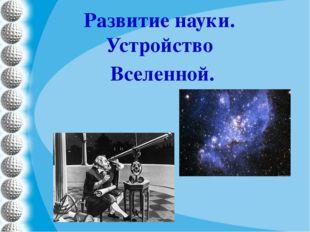 Развитие науки. Устройство Вселенной.