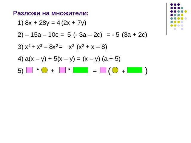 Разложи на множители: (2х + 7у) 1) 8х + 28у = 2) – 15а – 10с = (- 3а – 2с) (3...
