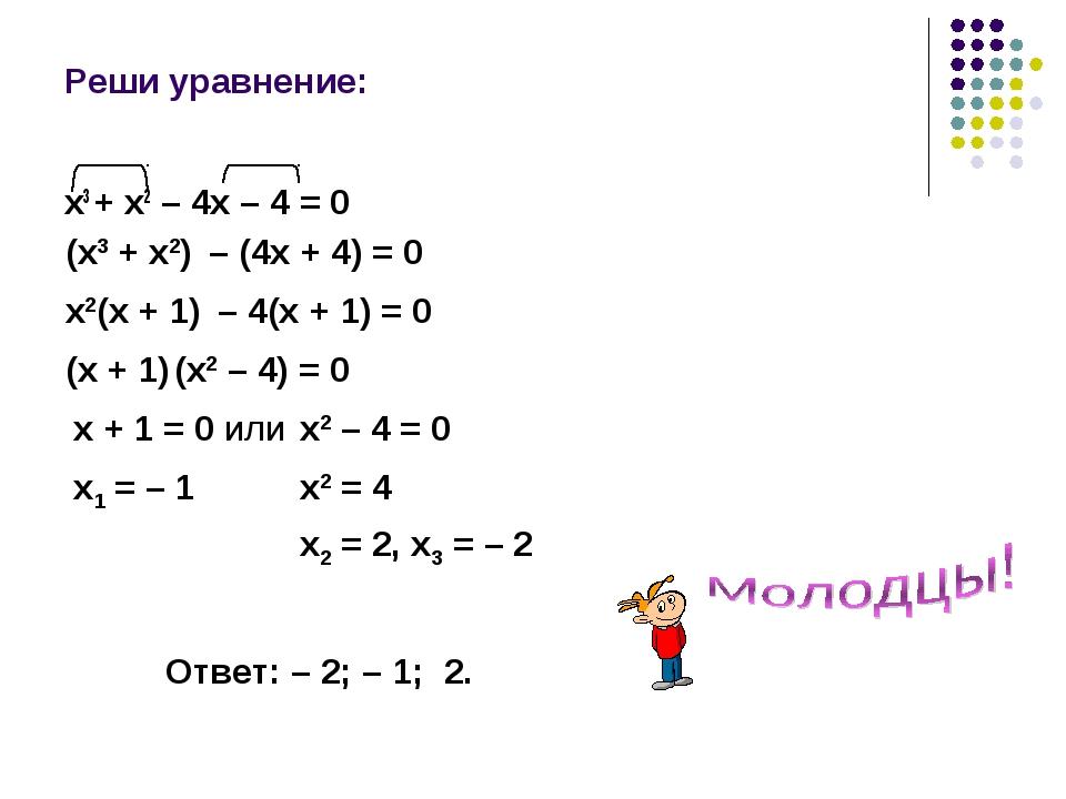 Реши уравнение: х3 + х2 – 4х – 4 = 0 (х3 + х2) – (4х + 4) = 0 х2(х + 1) – 4(х...