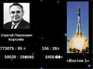 Сергей Павлович Королёв «Восток-1» 773075 : 85 = 156 : 26= 58520 : 19= 3456:5
