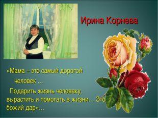Ирина Корнева «Мама – это самый дорогой человек … Подарить жизнь человеку, в