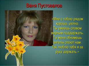 Ваня Пустовалов «Мне с тобою рядом хорошо, уютно. Ты умеешь словом верным под