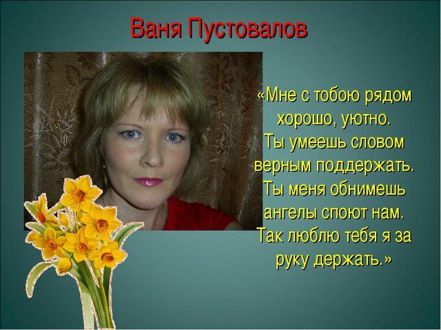Ваня Пустовалов «Мне с тобою рядом хорошо, уютно. Ты умеешь словом верным под...