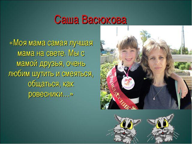 Саша Васюкова «Моя мама самая лучшая мама на свете. Мы с мамой друзья, очень...