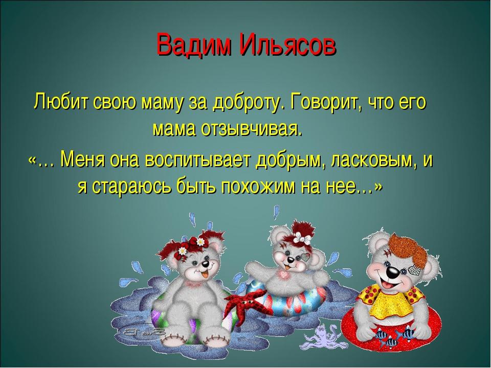 Вадим Ильясов Любит свою маму за доброту. Говорит, что его мама отзывчивая. «...